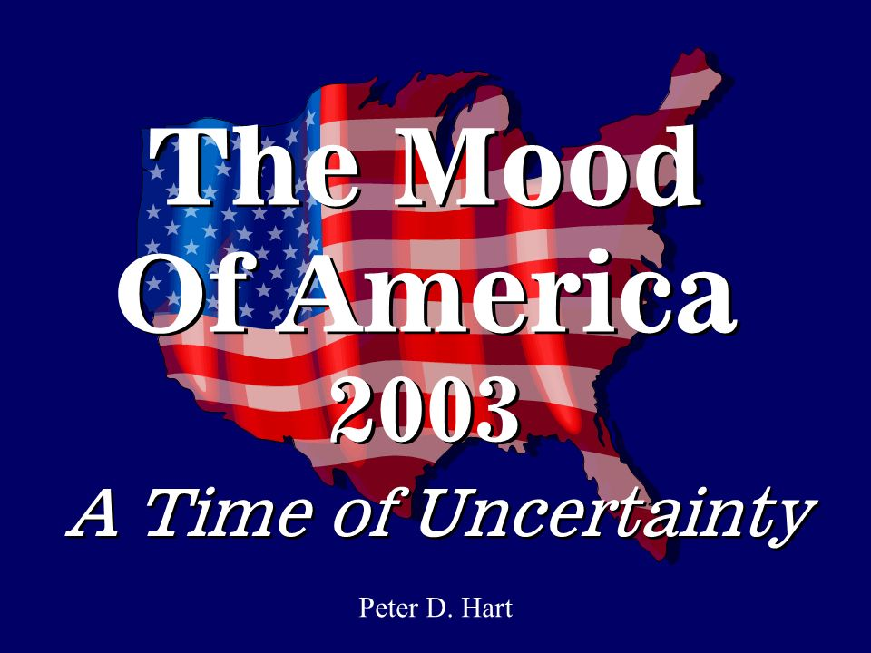The Mood Of America 2003 Peter D. Hart A Time of Uncertainty