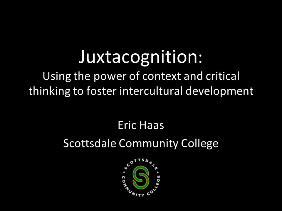 Juxtacognition : Using the power of context and critical thinking to foster intercultural development Eric Haas Scottsdale Community College