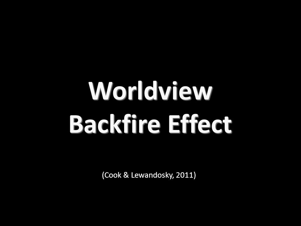 Worldview Backfire Effect (Cook & Lewandosky, 2011)