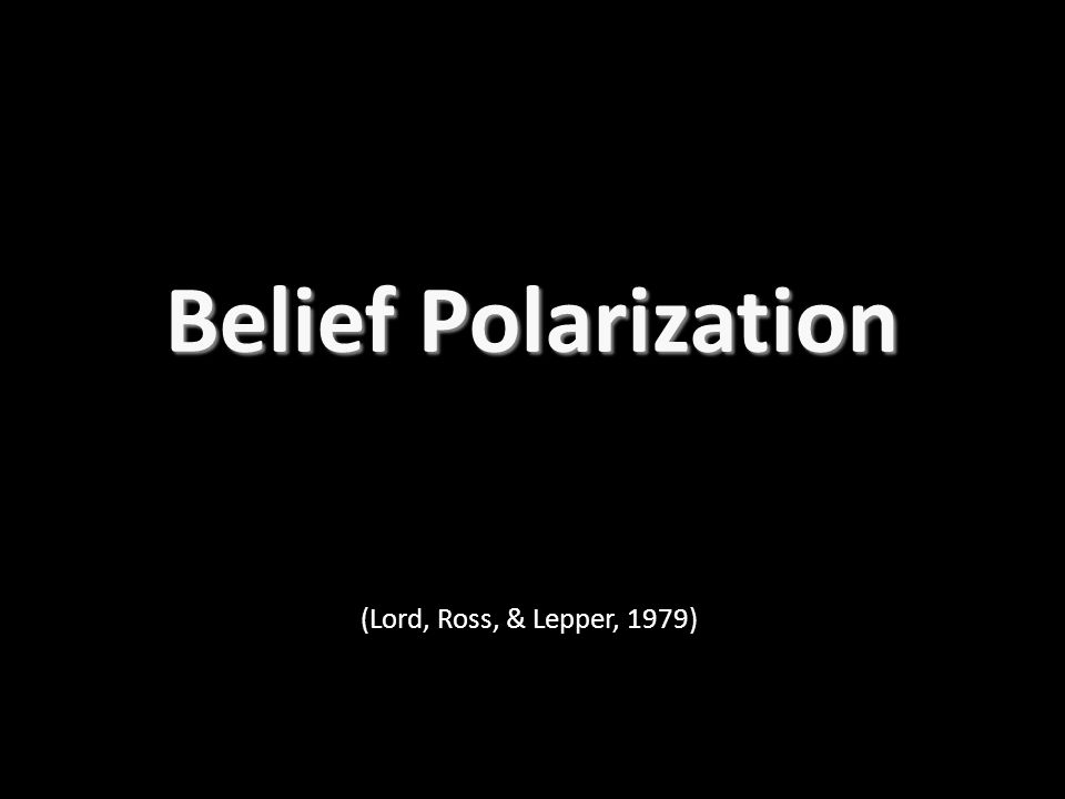 Belief Polarization (Lord, Ross, & Lepper, 1979)