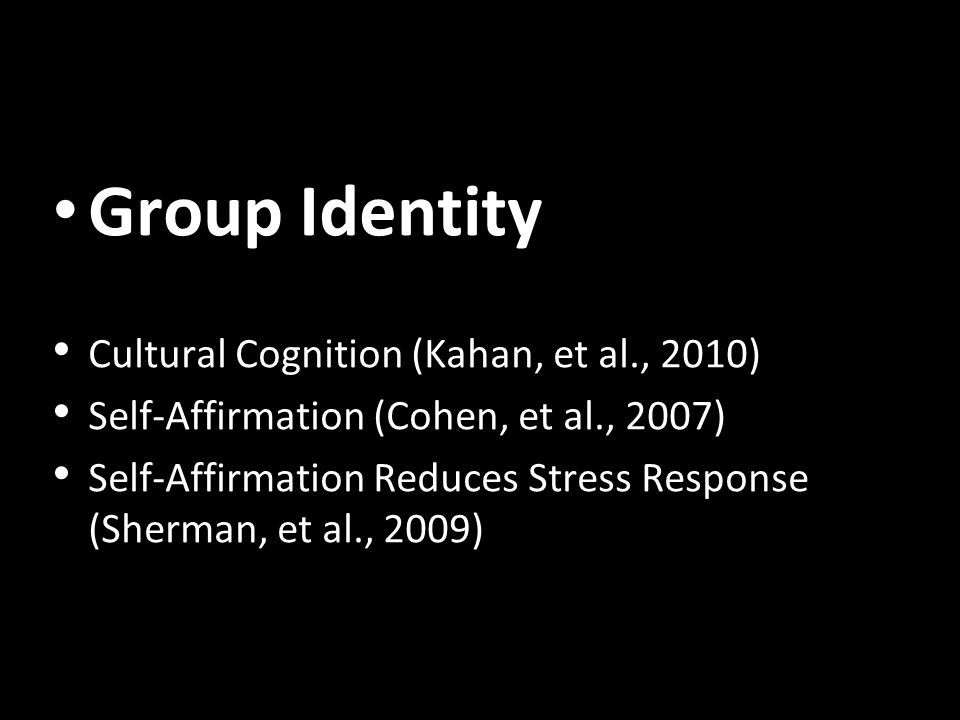 Group Identity Cultural Cognition (Kahan, et al., 2010) Self-Affirmation (Cohen, et al., 2007) Self-Affirmation Reduces Stress Response (Sherman, et al., 2009)