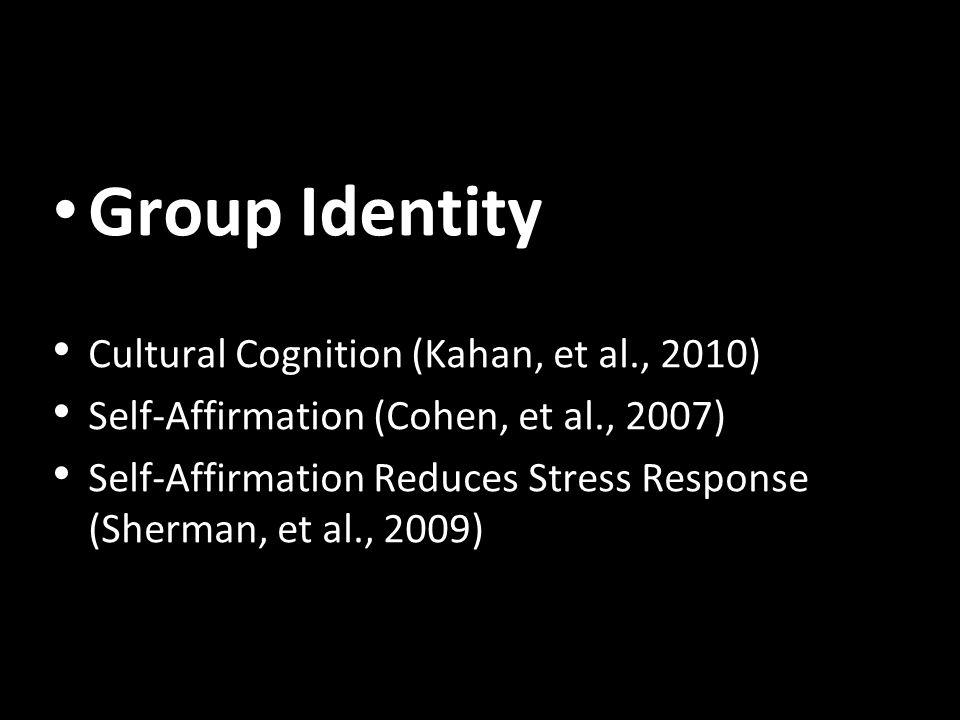 Group Identity Cultural Cognition (Kahan, et al., 2010) Self-Affirmation (Cohen, et al., 2007) Self-Affirmation Reduces Stress Response (Sherman, et a