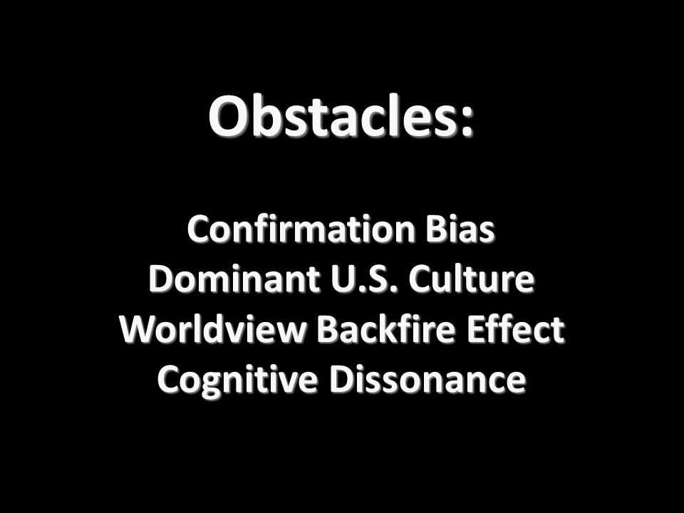 Obstacles: Confirmation Bias Dominant U.S. Culture Worldview Backfire Effect Cognitive Dissonance