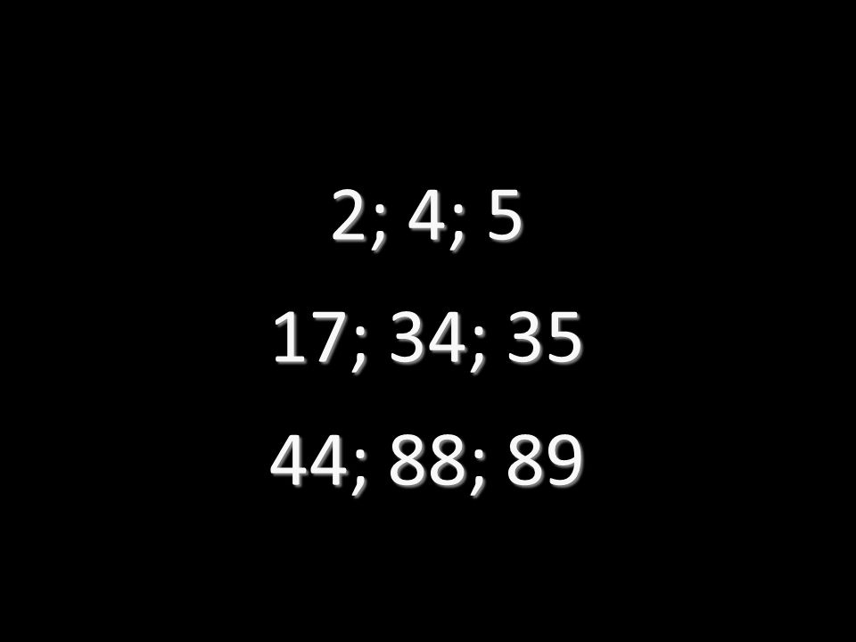 2; 4; 5 17; 34; 35 44; 88; 89