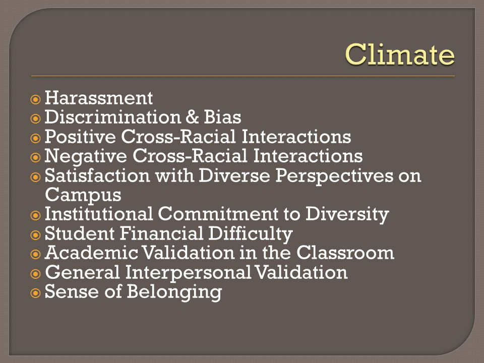 Harassment Discrimination & Bias Positive Cross-Racial Interactions Negative Cross-Racial Interactions Satisfaction with Diverse Perspectives on Campus Institutional Commitment to Diversity Student Financial Difficulty Academic Validation in the Classroom General Interpersonal Validation Sense of Belonging