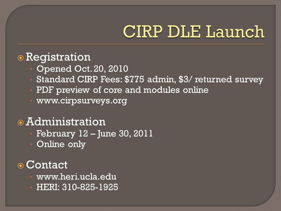Registration Opened Oct. 20, 2010 Standard CIRP Fees: $775 admin, $3/ returned survey PDF preview of core and modules online www.cirpsurveys.org Admin