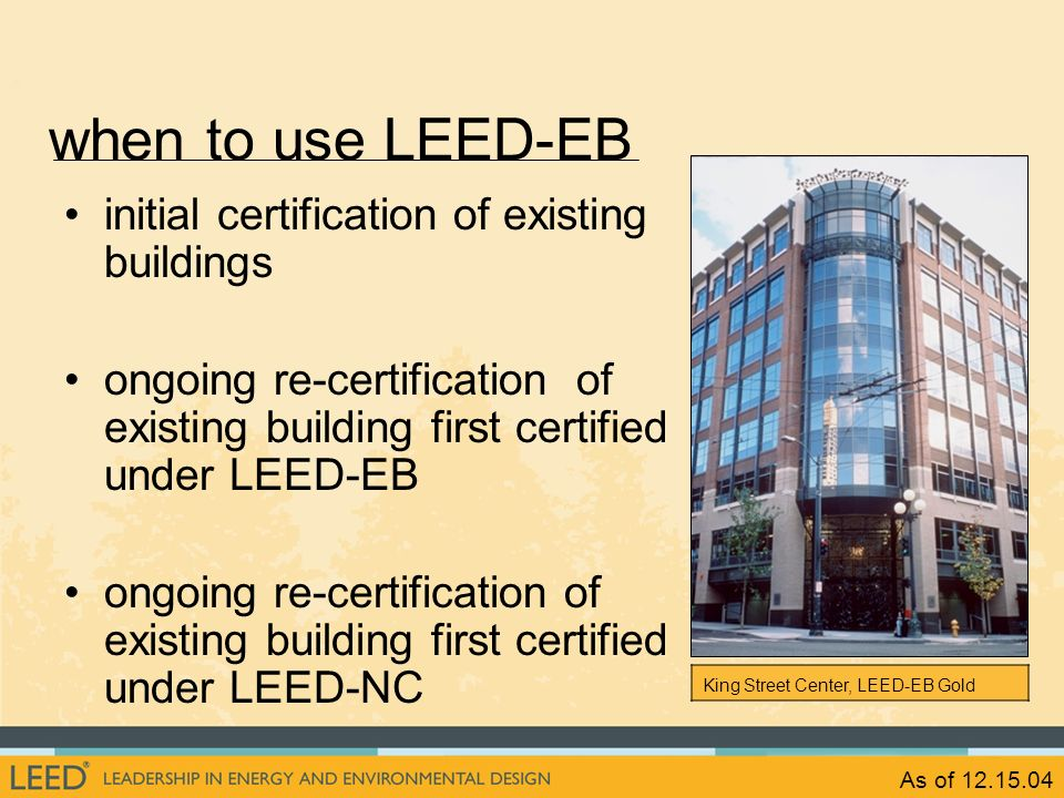 As of 12.15.04 when to use LEED-EB initial certification of existing buildings ongoing re-certification of existing building first certified under LEE