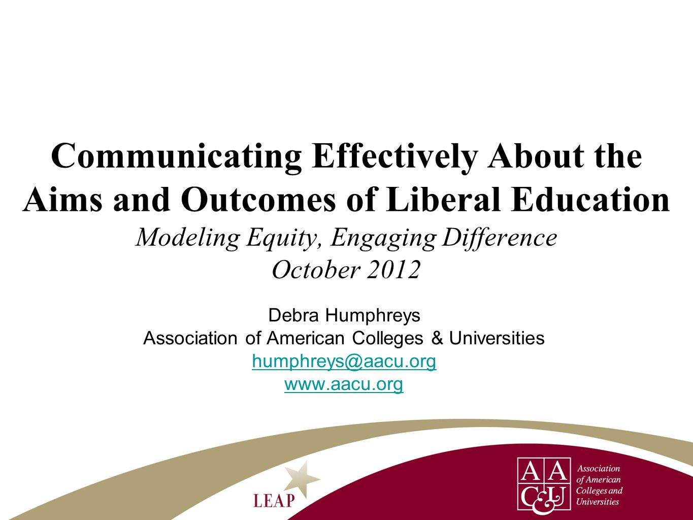 Debra Humphreys Association of American Colleges & Universities humphreys@aacu.org www.aacu.org Communicating Effectively About the Aims and Outcomes