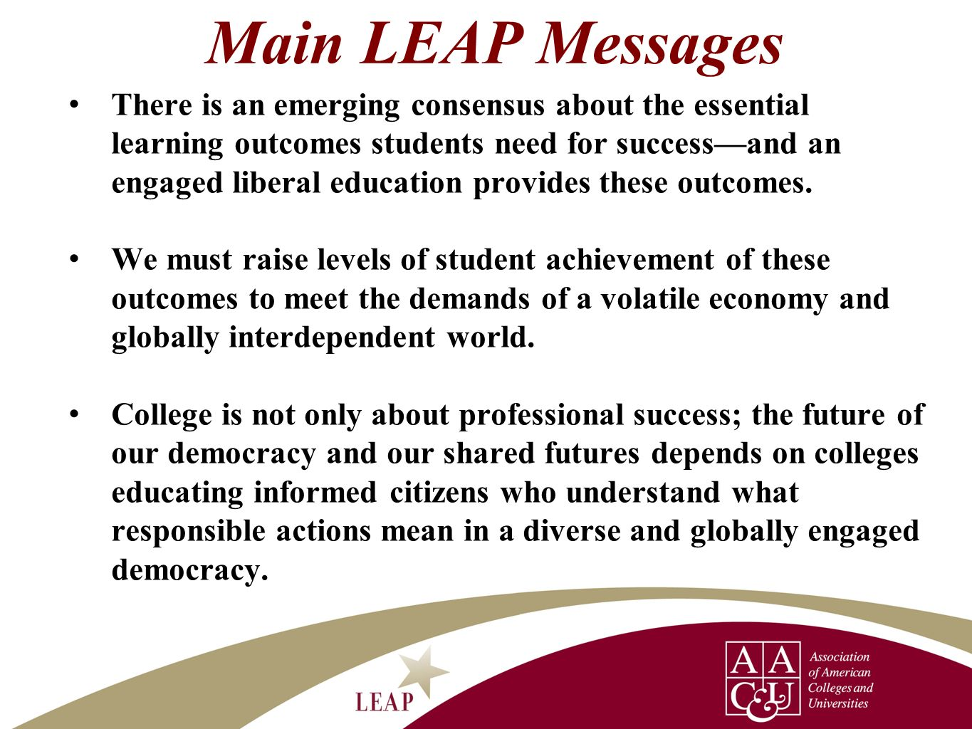 Main LEAP Messages There is an emerging consensus about the essential learning outcomes students need for successand an engaged liberal education prov