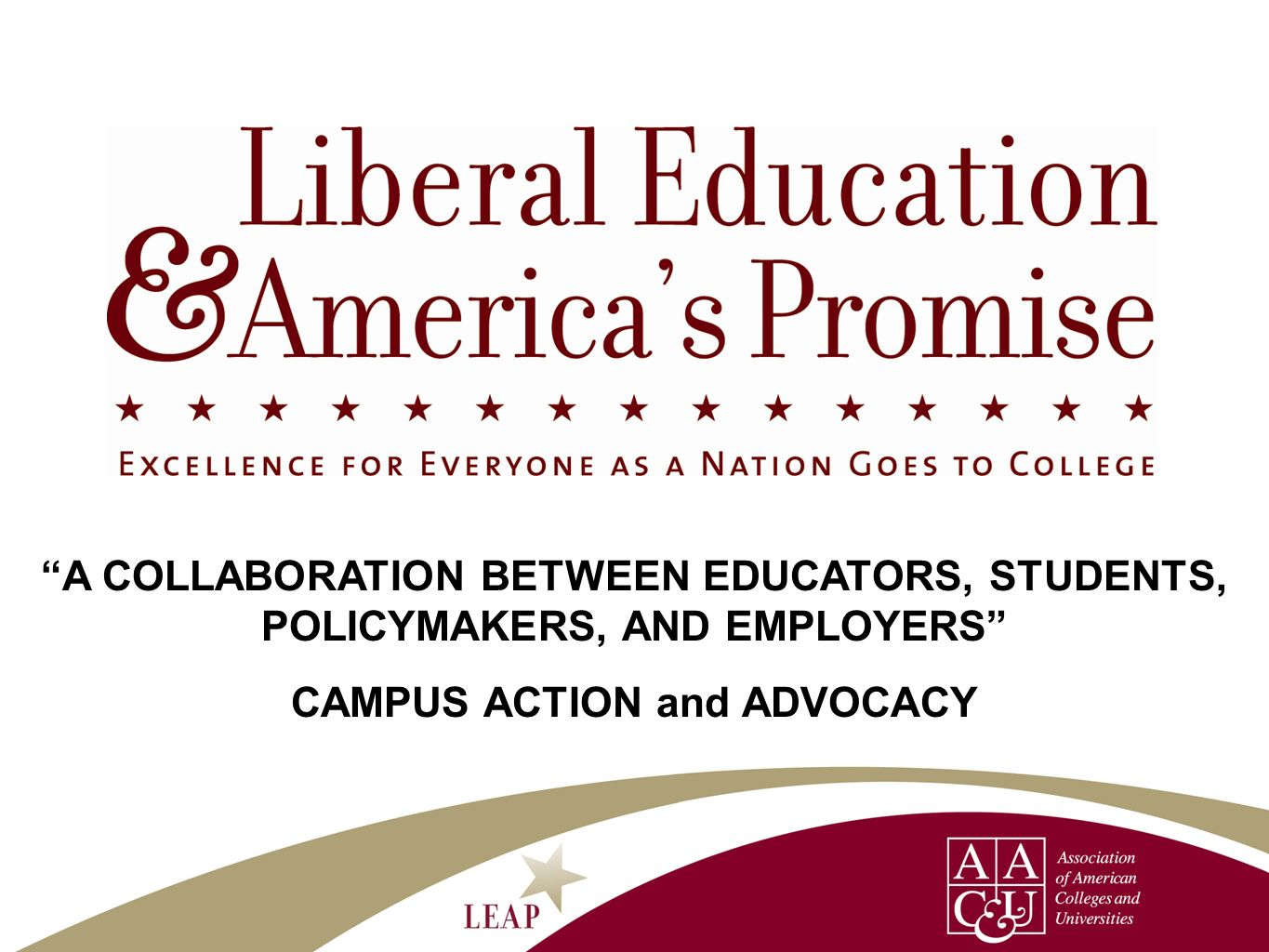 LEAP Areas of Work Public Advocacy/Communicationleadership through National Leadership Council, Presidents Trust, and work in selected LEAP states to make the case for the value of a 21 st century engaged and public-spirited liberal education and importance of essential learning outcomes Campus Actiontechnical assistance and networking to support campus efforts to increase all students achievement of essential learning outcomes and to communicate more effectively about liberal education Authentic Evidencereports on public opinion, high-impact practices, assessment approaches that deepen student learning and national reports on student achievement
