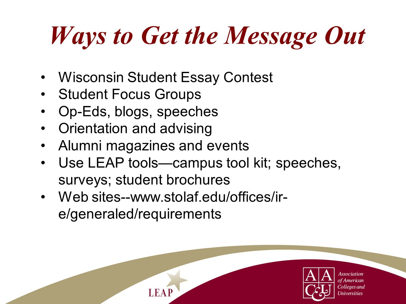 Ways to Get the Message Out Wisconsin Student Essay Contest Student Focus Groups Op-Eds, blogs, speeches Orientation and advising Alumni magazines and