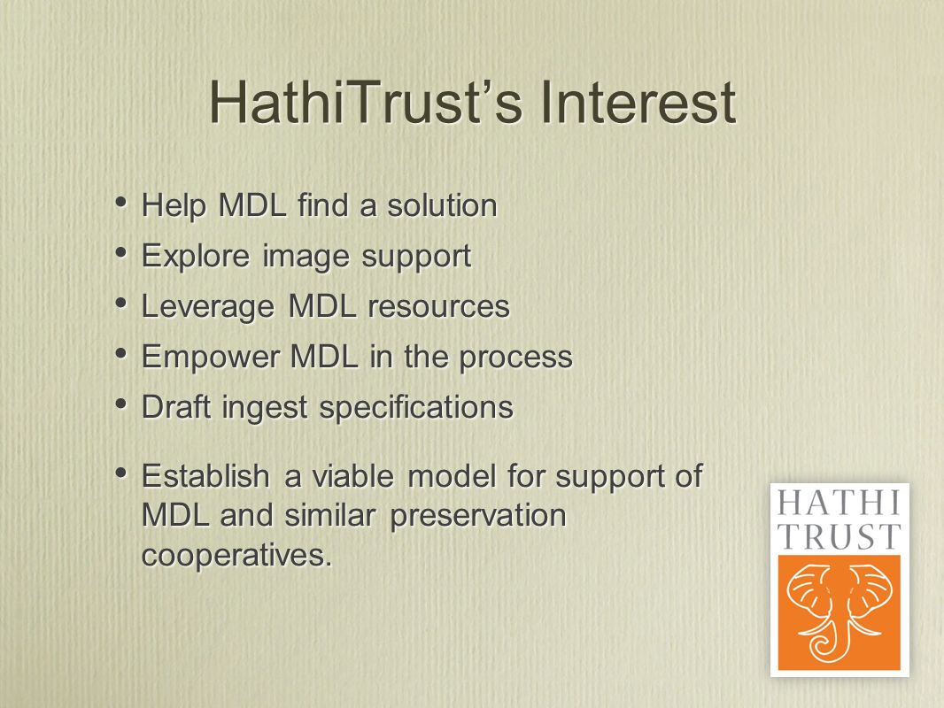HathiTrusts Interest Help MDL find a solution Explore image support Leverage MDL resources Empower MDL in the process Draft ingest specifications Establish a viable model for support of MDL and similar preservation cooperatives.