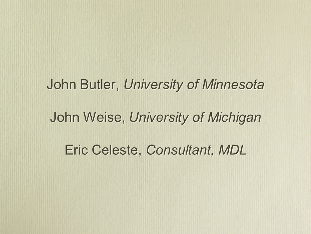 John Butler, University of Minnesota John Weise, University of Michigan Eric Celeste, Consultant, MDL