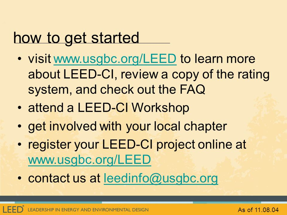 how to get started visit www.usgbc.org/LEED to learn more about LEED-CI, review a copy of the rating system, and check out the FAQwww.usgbc.org/LEED a