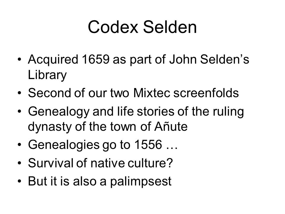 Codex Selden Acquired 1659 as part of John Seldens Library Second of our two Mixtec screenfolds Genealogy and life stories of the ruling dynasty of th