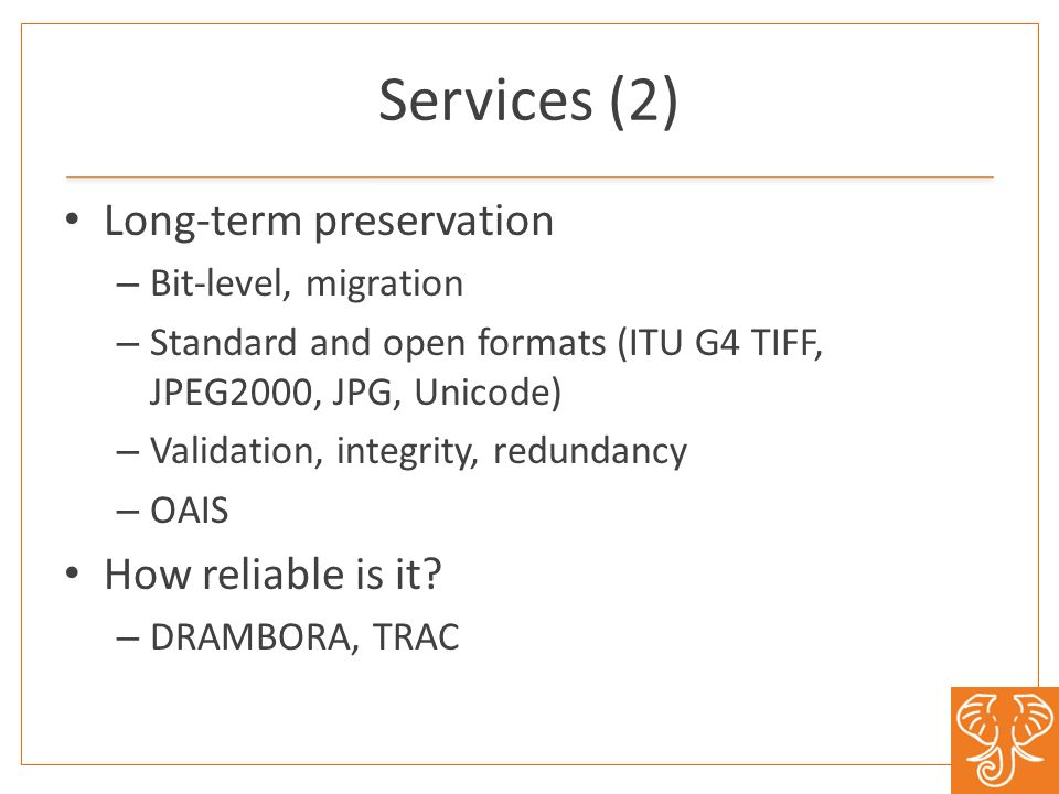 Services (2) Long-term preservation – Bit-level, migration – Standard and open formats (ITU G4 TIFF, JPEG2000, JPG, Unicode) – Validation, integrity, redundancy – OAIS How reliable is it.