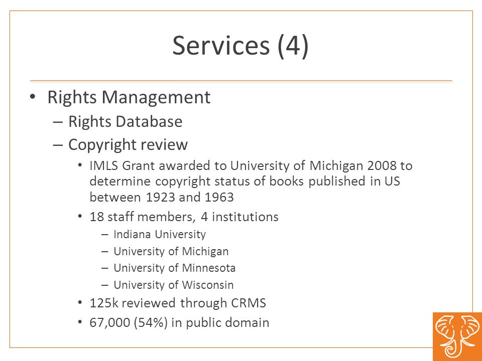 Services (4) Rights Management – Rights Database – Copyright review IMLS Grant awarded to University of Michigan 2008 to determine copyright status of books published in US between 1923 and 1963 18 staff members, 4 institutions – Indiana University – University of Michigan – University of Minnesota – University of Wisconsin 125k reviewed through CRMS 67,000 (54%) in public domain