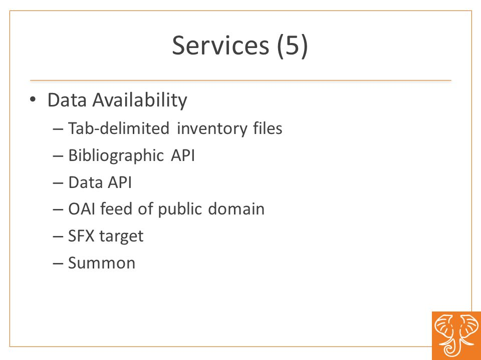 Services (5) Data Availability – Tab-delimited inventory files – Bibliographic API – Data API – OAI feed of public domain – SFX target – Summon