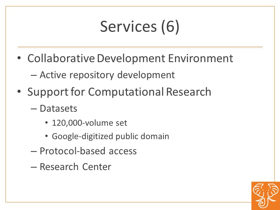 Services (6) Collaborative Development Environment – Active repository development Support for Computational Research – Datasets 120,000-volume set Google-digitized public domain – Protocol-based access – Research Center