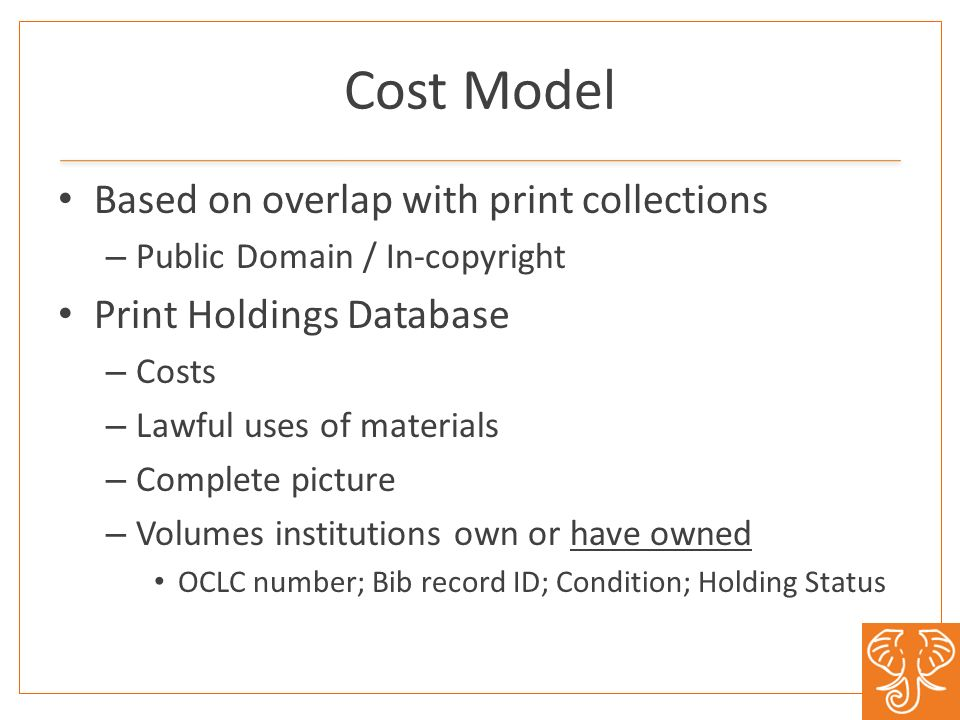Cost Model Based on overlap with print collections – Public Domain / In-copyright Print Holdings Database – Costs – Lawful uses of materials – Complete picture – Volumes institutions own or have owned OCLC number; Bib record ID; Condition; Holding Status