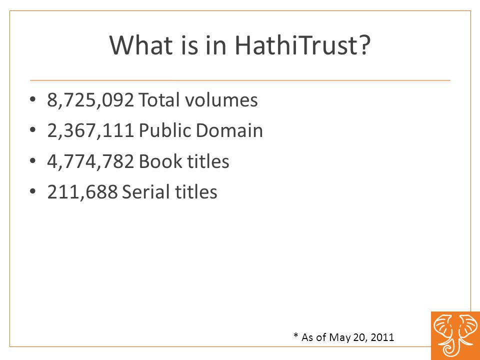 What is in HathiTrust? 8,725,092 Total volumes 2,367,111 Public Domain 4,774,782 Book titles 211,688 Serial titles * As of May 20, 2011