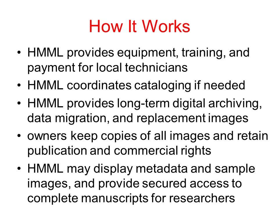 How It Works HMML provides equipment, training, and payment for local technicians HMML coordinates cataloging if needed HMML provides long-term digital archiving, data migration, and replacement images owners keep copies of all images and retain publication and commercial rights HMML may display metadata and sample images, and provide secured access to complete manuscripts for researchers