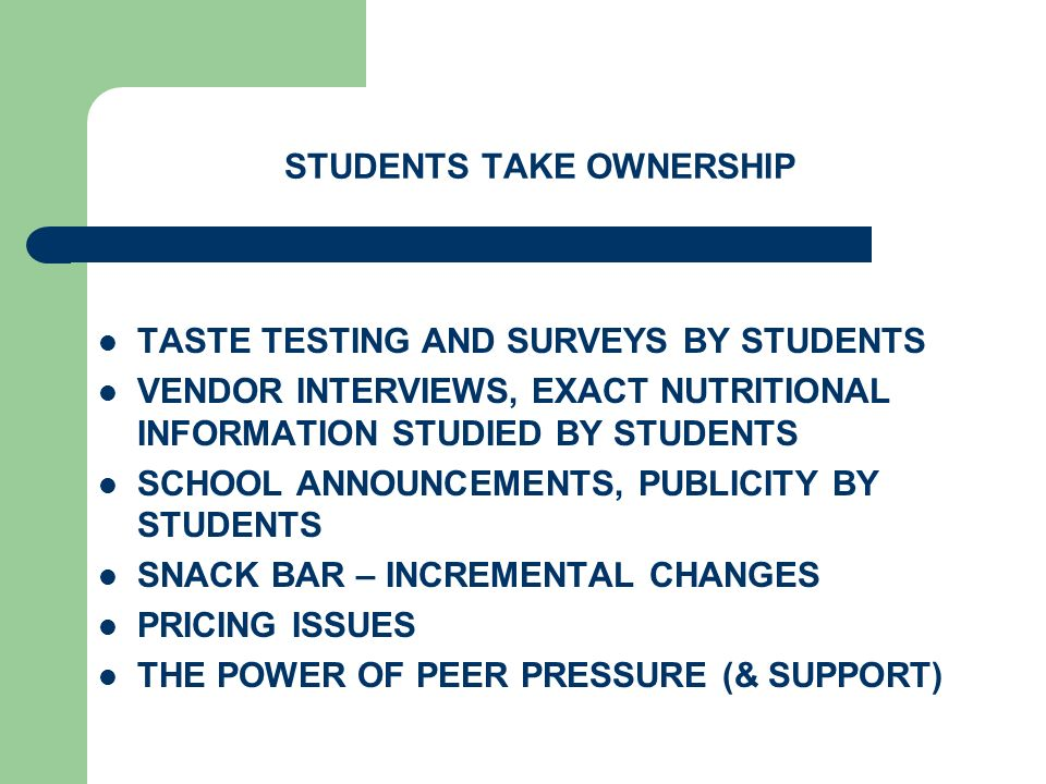 STUDENTS TAKE OWNERSHIP TASTE TESTING AND SURVEYS BY STUDENTS VENDOR INTERVIEWS, EXACT NUTRITIONAL INFORMATION STUDIED BY STUDENTS SCHOOL ANNOUNCEMENTS, PUBLICITY BY STUDENTS SNACK BAR – INCREMENTAL CHANGES PRICING ISSUES THE POWER OF PEER PRESSURE (& SUPPORT)