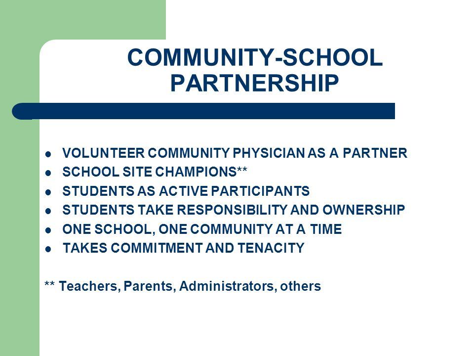 COMMUNITY-SCHOOL PARTNERSHIP VOLUNTEER COMMUNITY PHYSICIAN AS A PARTNER SCHOOL SITE CHAMPIONS** STUDENTS AS ACTIVE PARTICIPANTS STUDENTS TAKE RESPONSIBILITY AND OWNERSHIP ONE SCHOOL, ONE COMMUNITY AT A TIME TAKES COMMITMENT AND TENACITY ** Teachers, Parents, Administrators, others