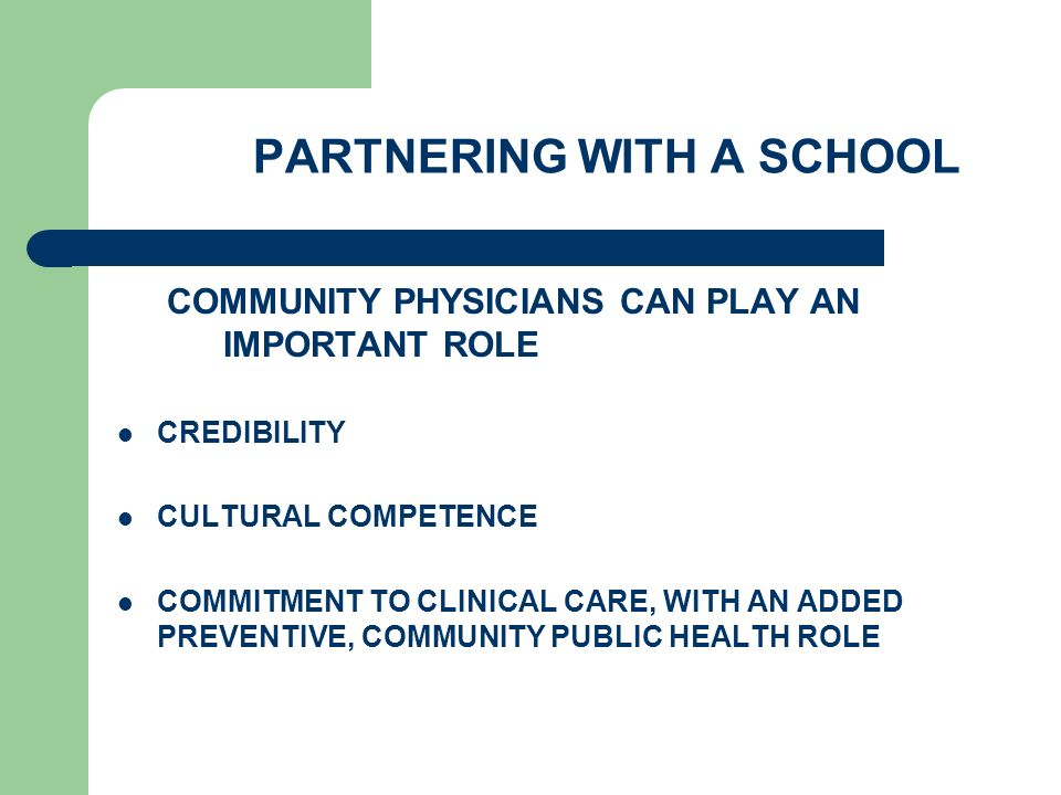 PARTNERING WITH A SCHOOL COMMUNITY PHYSICIANS CAN PLAY AN IMPORTANT ROLE CREDIBILITY CULTURAL COMPETENCE COMMITMENT TO CLINICAL CARE, WITH AN ADDED PREVENTIVE, COMMUNITY PUBLIC HEALTH ROLE