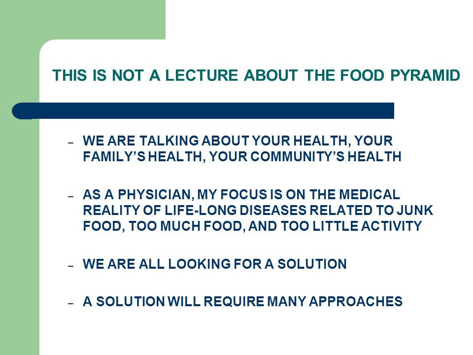 THIS IS NOT A LECTURE ABOUT THE FOOD PYRAMID – WE ARE TALKING ABOUT YOUR HEALTH, YOUR FAMILYS HEALTH, YOUR COMMUNITYS HEALTH – AS A PHYSICIAN, MY FOCUS IS ON THE MEDICAL REALITY OF LIFE-LONG DISEASES RELATED TO JUNK FOOD, TOO MUCH FOOD, AND TOO LITTLE ACTIVITY – WE ARE ALL LOOKING FOR A SOLUTION – A SOLUTION WILL REQUIRE MANY APPROACHES