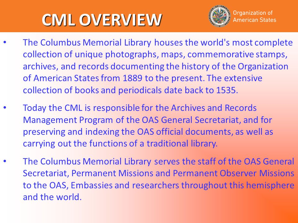 The Columbus Memorial Library houses the world s most complete collection of unique photographs, maps, commemorative stamps, archives, and records documenting the history of the Organization of American States from 1889 to the present.