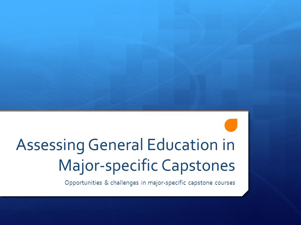 Assessing General Education in Major-specific Capstones Opportunities & challenges in major-specific capstone courses
