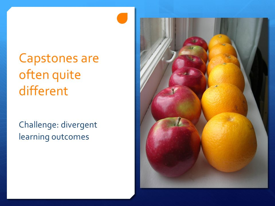 Capstones are often quite different Challenge: divergent learning outcomes