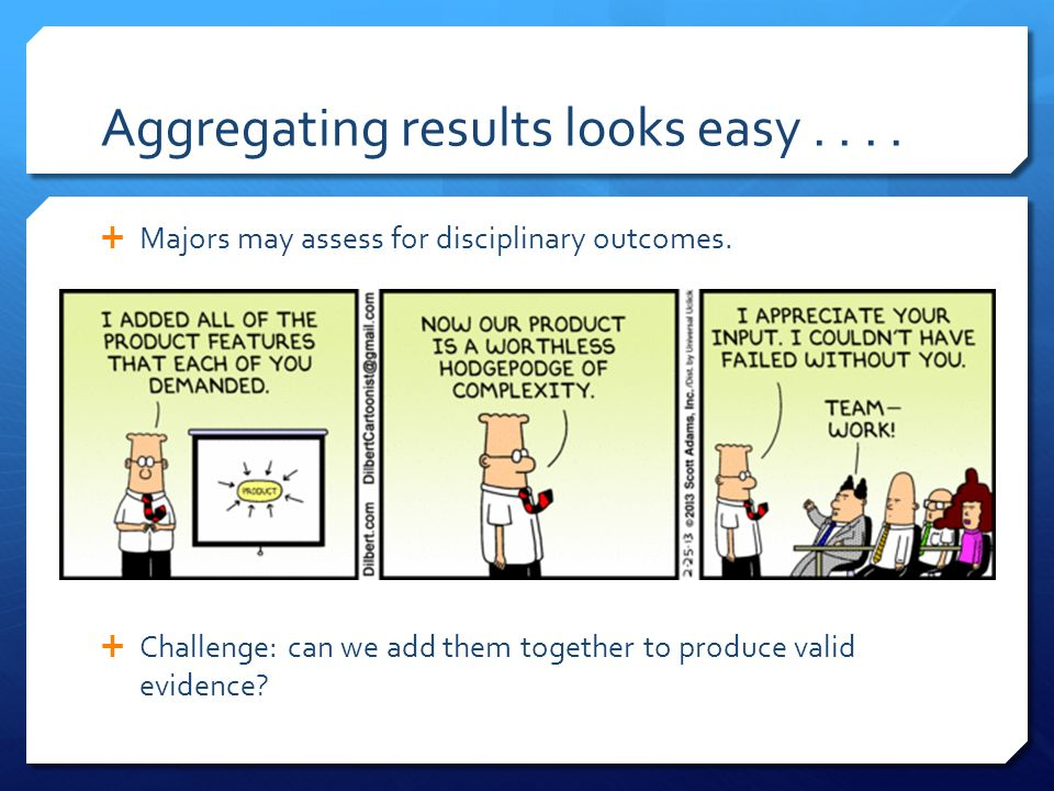 Aggregating results looks easy.... Majors may assess for disciplinary outcomes. Challenge: can we add them together to produce valid evidence?