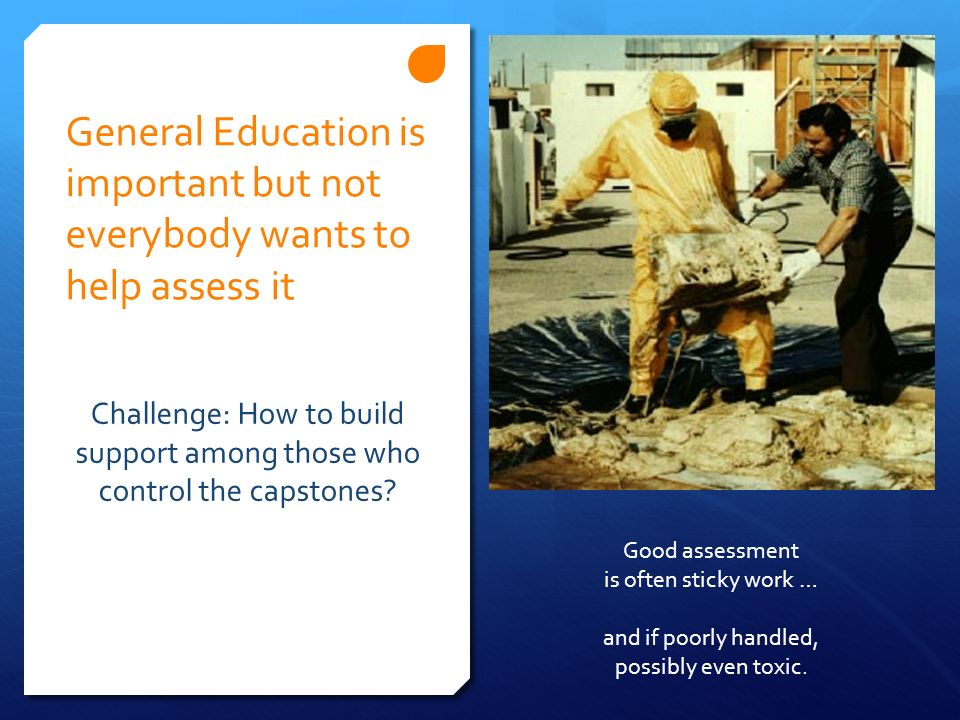 General Education is important but not everybody wants to help assess it Challenge: How to build support among those who control the capstones? Good a