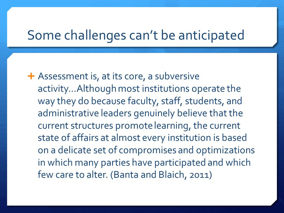 Some challenges cant be anticipated Assessment is, at its core, a subversive activity…Although most institutions operate the way they do because facul