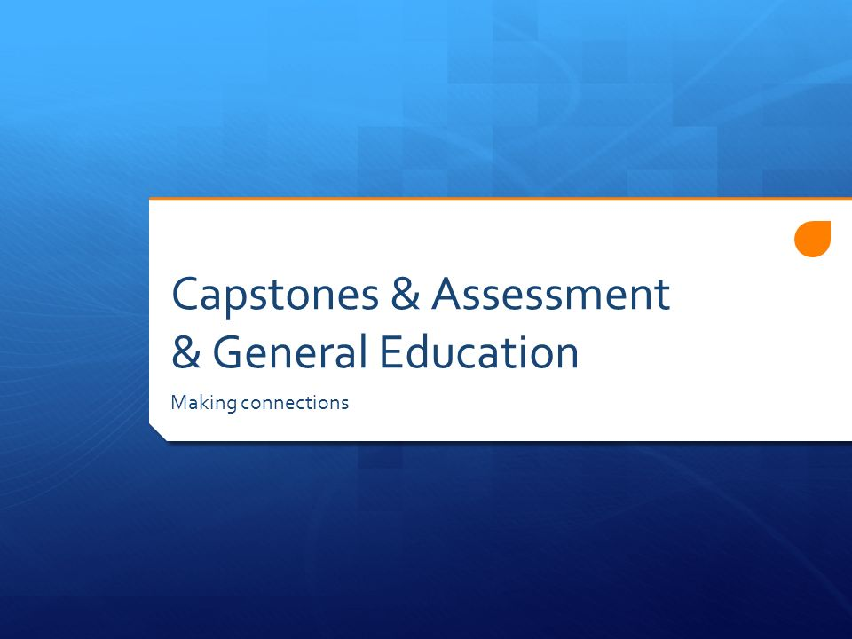 Capstones & Assessment & General Education Making connections