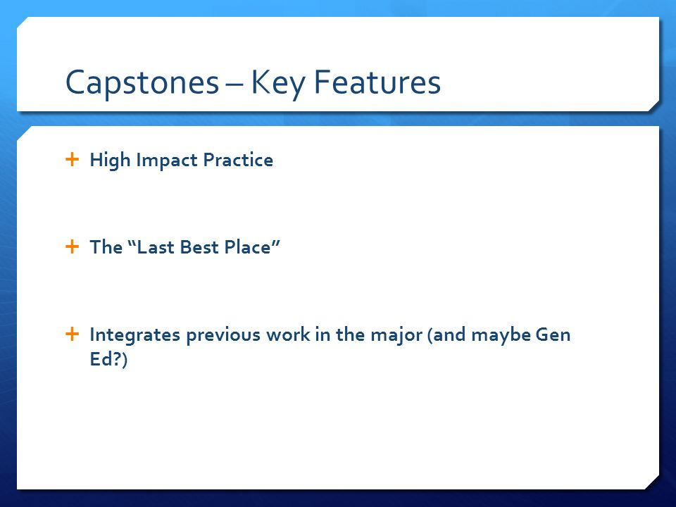 Capstones – Key Features High Impact Practice The Last Best Place Integrates previous work in the major (and maybe Gen Ed )