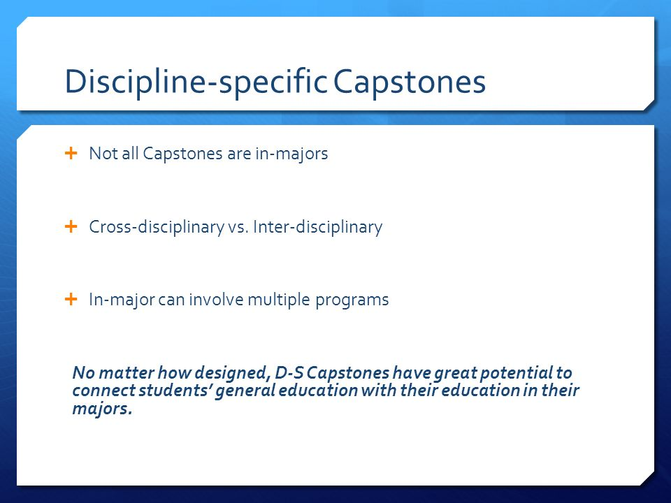 Discipline-specific Capstones Not all Capstones are in-majors Cross-disciplinary vs.