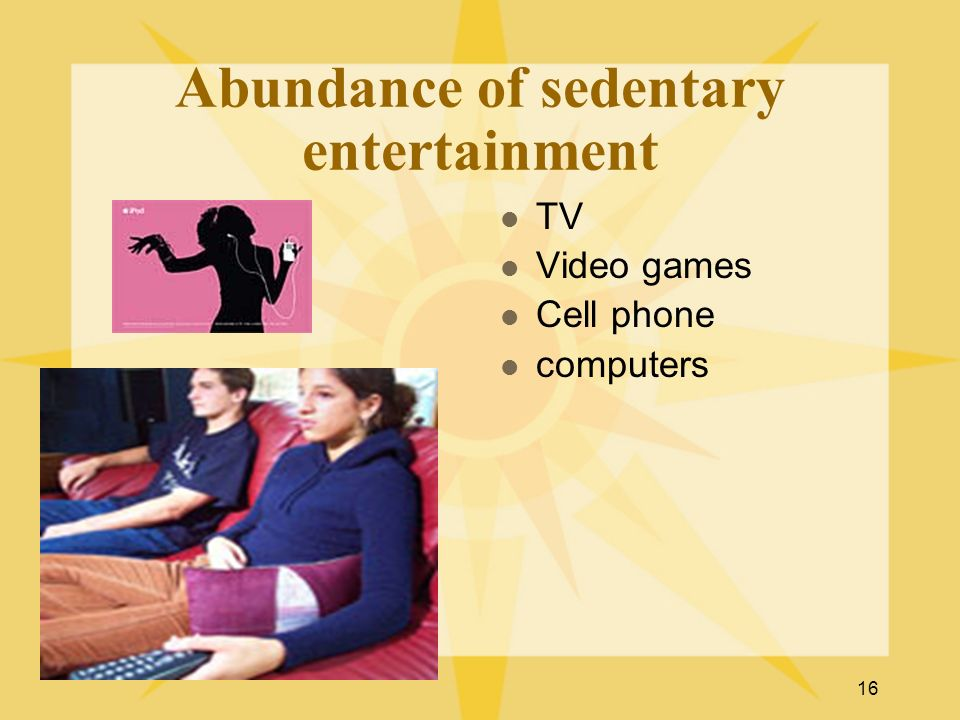 16 Abundance of sedentary entertainment TV Video games Cell phone computers