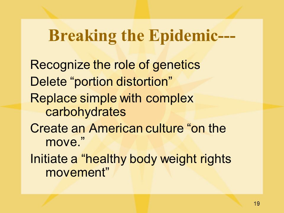 19 Breaking the Epidemic--- Recognize the role of genetics Delete portion distortion Replace simple with complex carbohydrates Create an American cult