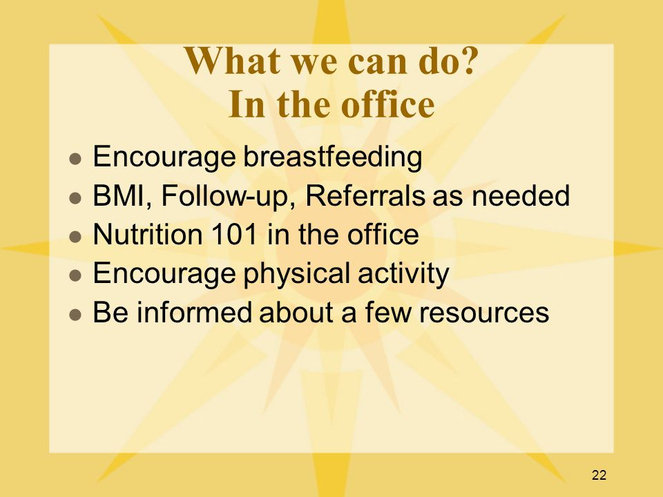 22 What we can do? In the office Encourage breastfeeding BMI, Follow-up, Referrals as needed Nutrition 101 in the office Encourage physical activity B