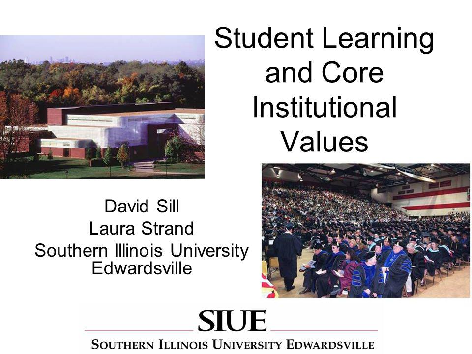 Student Learning and Core Institutional Values David Sill Laura Strand Southern Illinois University Edwardsville