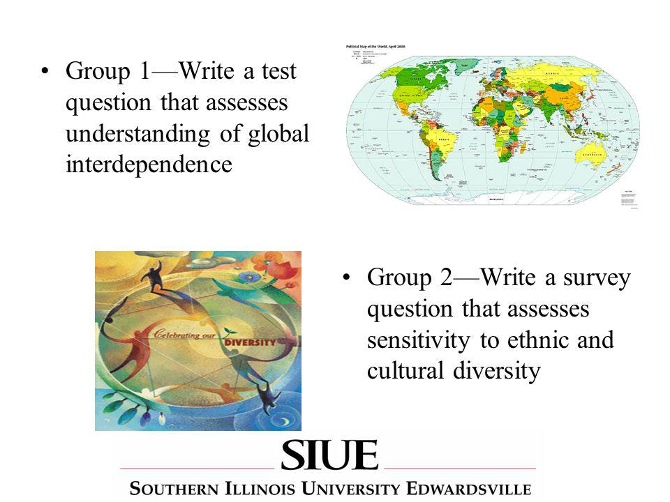 Group 1Write a test question that assesses understanding of global interdependence Group 2Write a survey question that assesses sensitivity to ethnic and cultural diversity