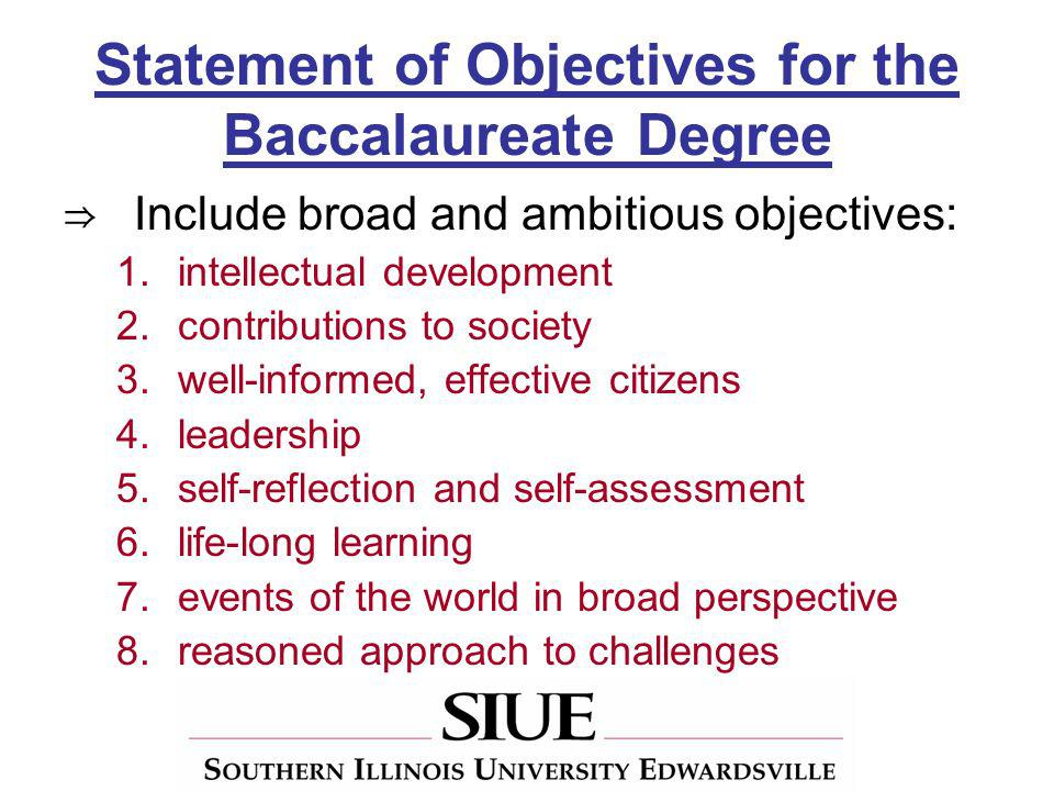 Statement of Objectives for the Baccalaureate Degree Include broad and ambitious objectives: 1.intellectual development 2.contributions to society 3.well-informed, effective citizens 4.leadership 5.self-reflection and self-assessment 6.life-long learning 7.events of the world in broad perspective 8.reasoned approach to challenges