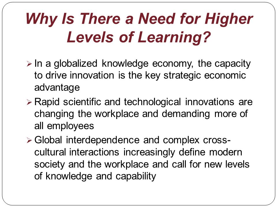 Why Is There a Need for Higher Levels of Learning? In a globalized knowledge economy, the capacity to drive innovation is the key strategic economic a