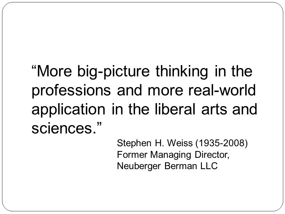 More big-picture thinking in the professions and more real-world application in the liberal arts and sciences. Stephen H. Weiss (1935-2008) Former Man