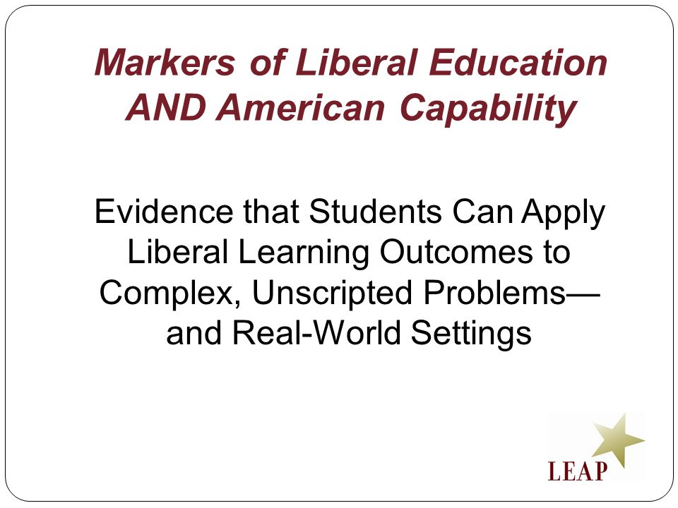 Markers of Liberal Education AND American Capability Evidence that Students Can Apply Liberal Learning Outcomes to Complex, Unscripted Problems and Re