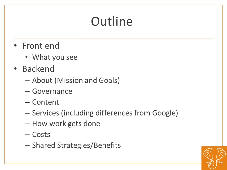 Outline Front end What you see Backend – About (Mission and Goals) – Governance – Content – Services (including differences from Google) – How work ge