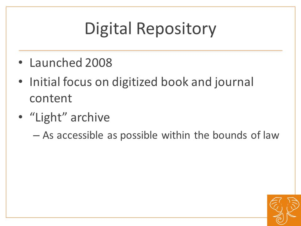 Digital Repository Launched 2008 Initial focus on digitized book and journal content Light archive – As accessible as possible within the bounds of la